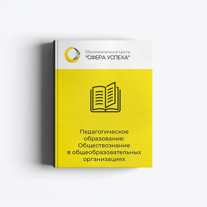 Педагогическое образование: Обществознание в общеобразовательных организациях и организациях профессионального образования с присвоением квалификации учитель обществознания